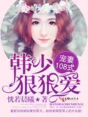 宠妻108式:韩少,狠狠爱